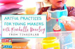 Art Made Easy #005: Artful Practices for Young Makers with Rachelle Doorley