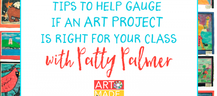 Art Made Easy #006: Tips to Help Gauge if an Art Project is Right for Your Class