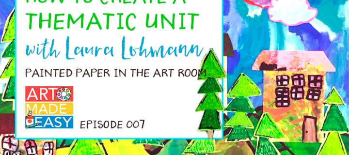 Art Made Easy 007: How to Create a Thematic Art Unit with Laura Lohmann