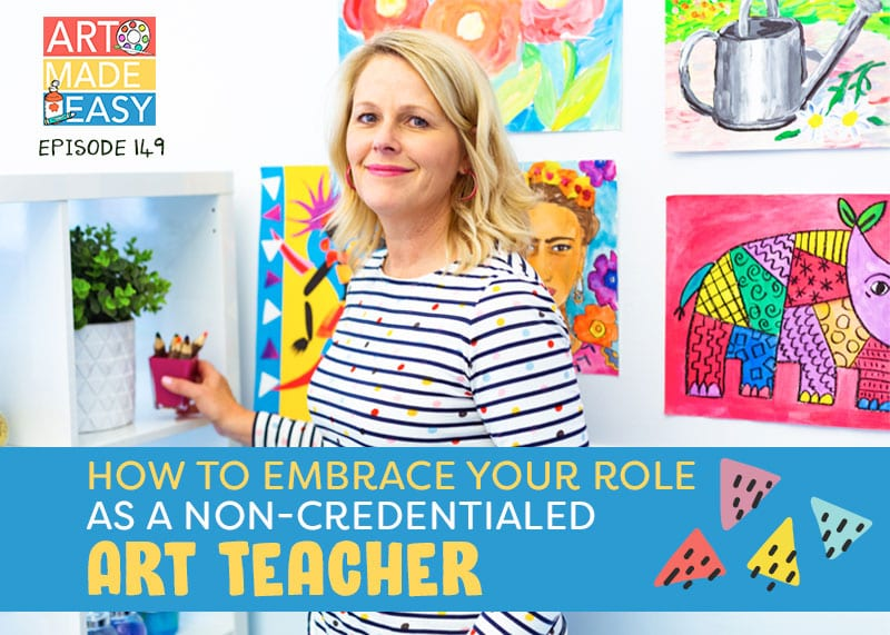 art made easy podcast episode 149 how to embrace your role as a non-creentialed art teacher